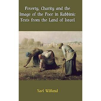 Poverty Charity and the Image of the Poor in Rabbinic Texts from the Land of Israel by Wilfand & Yael