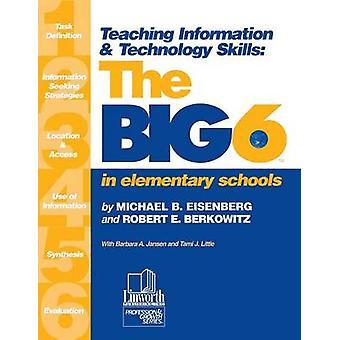 Teaching Information  Technology Skills The Big6 in Elementary Schools by Eisenberg & Michael B.