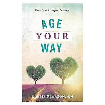 Age Your Way Create a Unique Legacy by Pearson & Debbie