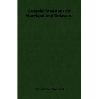 Colonial Mansions of Maryland and Delaware by Hammond & John Martin