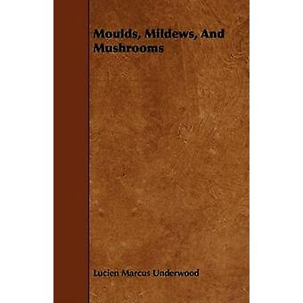 Moulds Mildews and Mushrooms by Underwood & Lucien Marcus