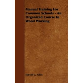 Manual Training for Common Schools  An Organized Course in Wood Working by Allen & Eldreth G.