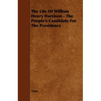 The Life of William Henry Harrison  The Peoples Candidate for the Presidency by Anon