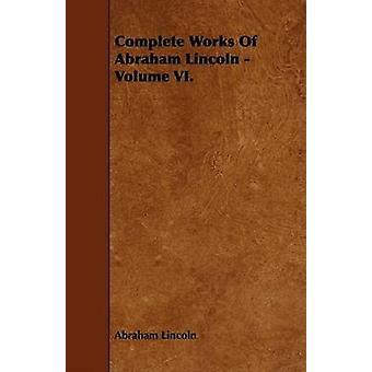 Complete Works Of Abraham Lincoln  Volume VI. by Lincoln & Abraham