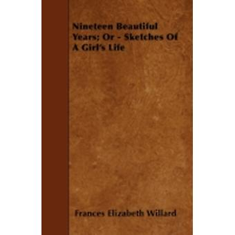 Nineteen Beautiful Years Or  Sketches Of A Girls Life by Willard & Frances Elizabeth