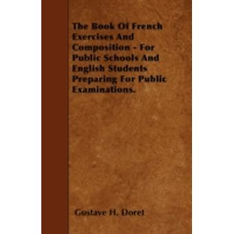 The Book Of French Exercises And Composition  For Public Schools And English Students Preparing For Public Examinations. by Doret & Gustave H.