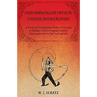 Club Swinging for Physical Exercise and Recreation  A Book of Information About All Forms of Indian Club Swinging Used in Gymnasiums and by Individuals by J. & Schatz & W.