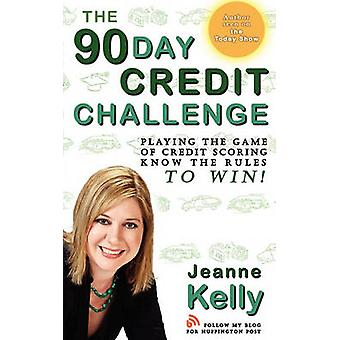 The 90Day Credit Challenge Playing the Game of Credit Scoring Know the Rules to Win by Kelly & Jeanne