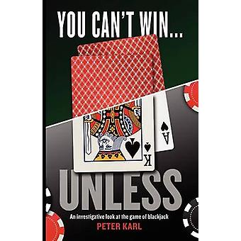 You Cant Win...UNLESS An Investigative look at the game of blackjack by Karl & Peter