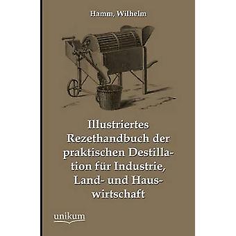 Illustriertes Rezepthandbuch Der Praktischen Destillation Fur Industrie Land Und Hauswirtschaft by Hamm & Wilhelm