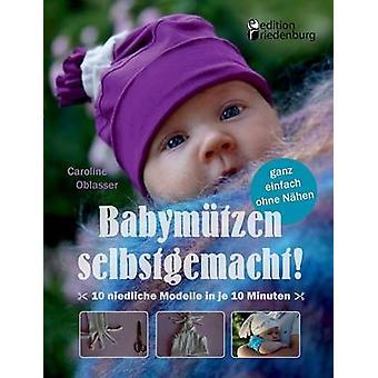 Babymtzen selbstgemacht10 niedliche Modelle in je 10 Minuten ganz einfach ohne Nhen by Oblasser & Caroline