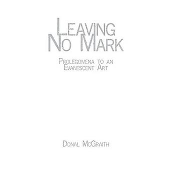 Leaving No Mark Prolegomena to an Evanescent Art by McGraith & Donal
