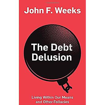 The Debt Delusion - Living Within Our Means and Other Fallacies by Joh