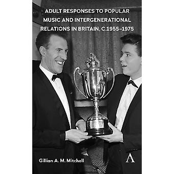 Adult Responses to Popular Music and Intergenerational Relations in Britain c. 19551975 by Mitchell & Gillian A. M.
