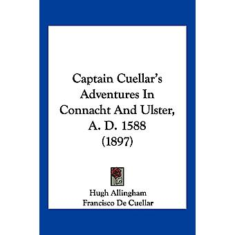 Captain Cuellars Adventures In Connacht And Ulster A. D. 1588 1897 by Hugh Allingham & Francisco De Cuellar & Translated by Professor Robert Crawford