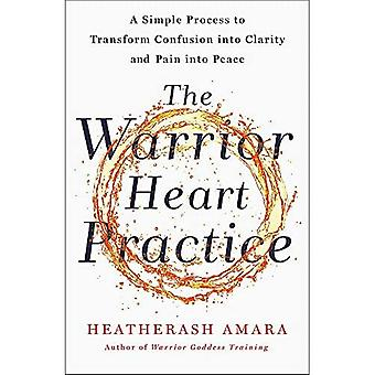 The Warrior Heart Practice:� A simple process to transform confusion into clarity and pain into peace