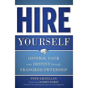 Hire Yourself - Control Your Own Destiny Through Franchise Ownership b