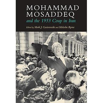 Mohammad Mosaddeq and the 1953 Coup in Iran by Malcolm Byrne Mark J. Gasiorowski