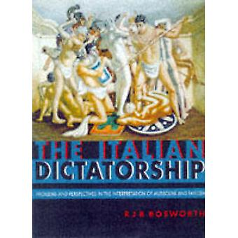 The Italian Dictatorship Problems and Perspectives in the Interpretation of Mussolini and Fascism by Bosworth & R. J. B.