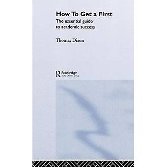 How to Get a First The Essential Guide to Academic Success by Dixon & Thomas