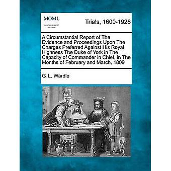 A Circumstantial Report of The Evidence and Proceedings Upon The Charges Preferred Against His Royal Highness The Duke of York in The Capacity of Commander in Chief in The Months of February and Marc by Wardle & G. L.