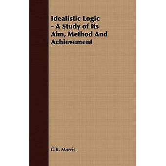 Idealistic Logic  A Study of Its Aim Method And Achievement by Morris & C.R.