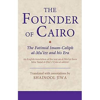 The Founder of Cairo  The Fatimid ImamCaliph alMuizz and his Era by Translated with commentary by Shainool Jiwa