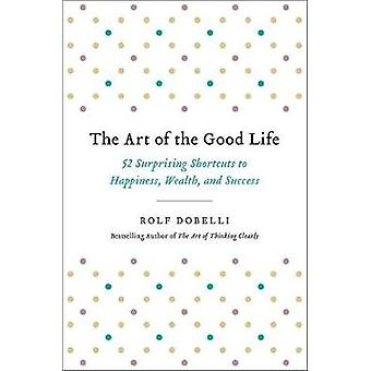 The Art of the Good Life - 52 Surprising Shortcuts to Happiness - Weal