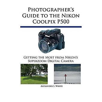 Photographers Guide to the Nikon Coolpix P500 Getting the Most from Nikons Superzoom Digital Camera by White & Alexander S.