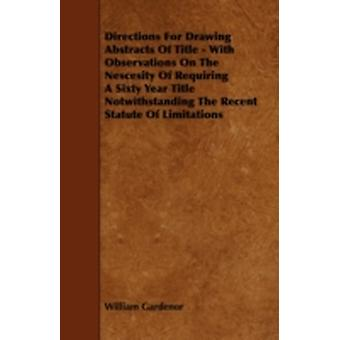 Directions for Drawing Abstracts of Title  With Observations on the Nescesity of Requiring a Sixty Year Title Notwithstanding the Recent Statute of L by Gardenor & William