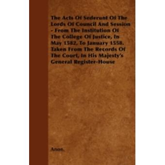 The Acts Of Sederunt Of The Lords Of Council And Session  From The Institution Of The College Of Justice In May 1582 To January 1558. Taken From The Records Of The Court In His Majestys General R by Anon.
