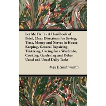 Let Me Fix It  A Handbook of Brief Clear Directions for Saving Time Money and Nerves in HouseKeeping General Repairing Tinkering Caring for a Wardrobe Cooking Gardening and Other Usual and U by Southworth & May E.