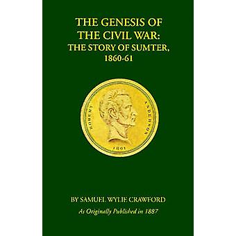 The Genesis of the Civil War The Story of Sumter 186061 by Crawford & Samuel Wylie