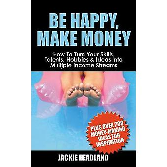 Be Happy Make Money How to Turn Your Skills Talents Hobbies  Ideas Into Multiple Income Streams by Headland & Jackie