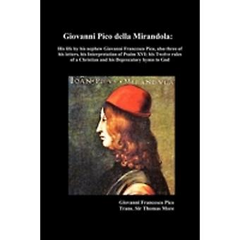 Giovanni Pico Della Mirandola His Life by His Nephew Giovanni Francesco Pico Also Three of His Letters His Interpretation of Psalm XVI His Twelve by More & Thomas