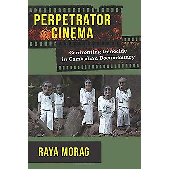 Perpetrator Cinema - Confronting Genocide in Cambodian Documentary by
