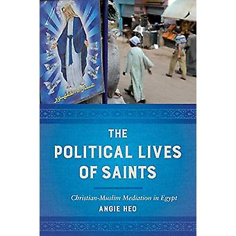 The Political Lives of Saints - Christian-Muslim Mediation in Egypt by