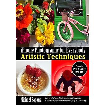 iPhone Photography for Everybody - Artistic Techniques by Michael Faga
