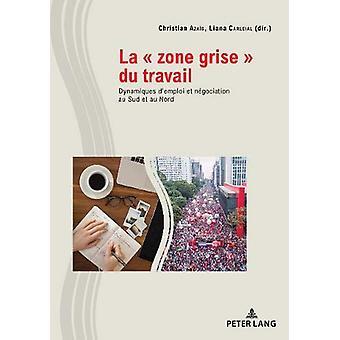 """La """" Zone Grise """" Du Travail - Dynamiques d'Emploi Et Negoci"""