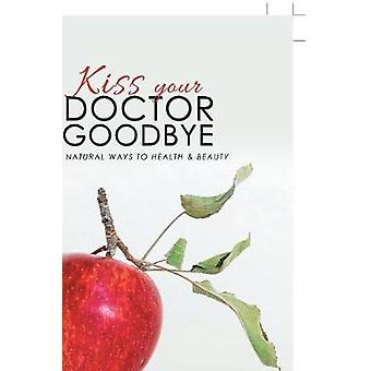 Kiss Your Doctor Goodbye - All-Natural Ways to Health & Beauty by