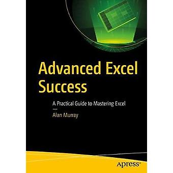 Advanced Excel Success A Practical Guide to Mastering Excel