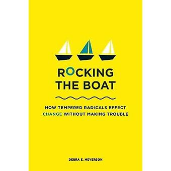 Rocking the Boat  How Tempered Radicals Effect Change Without Making Trouble by Debra E Meyerson