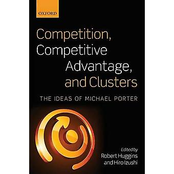 Competition Competitive Advantage and Clusters by Edited by Robert Huggins & Edited by Hiro Izushi