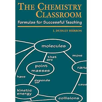 The Chemistry Classroom Formulas for Successful Teaching by Herron & J. Dudley