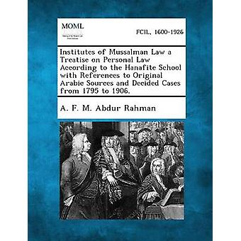 Institutes of Mussalman Law a Treatise on Personal Law According to the Hanafite School with References to Original Arabic Sources and Decided Cases from 1795 to 1906. by Abdur Rahman & A. F. M.