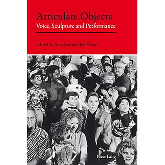 Articulate Objects  Voice Sculpture and Performance by Edited by Aura Satz & Edited by Jon Wood