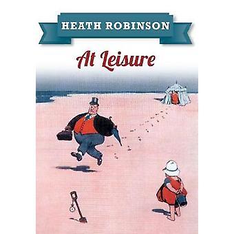 Heath Robinson At Leisure by Robinson & William Heath
