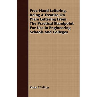 FreeHand Lettering. Being A Treatise On Plain Lettering From The Practical Standpoint For Use In Engineering Schools And Colleges by Wilson & Victor T