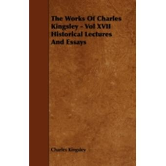 The Works Of Charles Kingsley  Vol XVII Historical Lectures And Essays by Kingsley & Charles