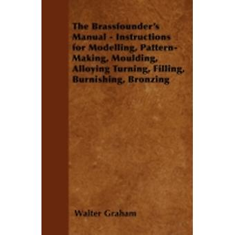 The Brassfounders Manual  Instructions for Modelling PatternMaking Moulding Alloying Turning Filling Burnishing Bronzing by Graham & Walter
